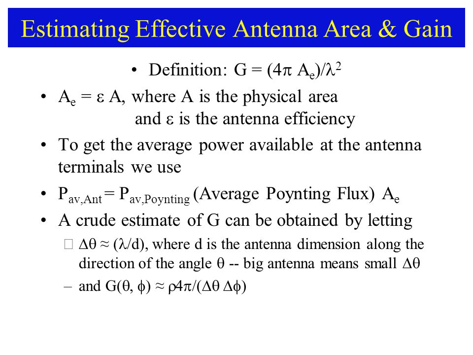 Estimating Effective Antenna Area & Gain Definition: G = (4  A e )/ 2 A e =  A, where A is the physical area and  is the antenna efficiency To get the average power available at the antenna terminals we use P av,Ant = P av,Poynting (Average Poynting Flux) A e A crude estimate of G can be obtained by letting –  ≈ ( /d), where d is the antenna dimension along the direction of the angle  -- big antenna means small  –and G(  ) ≈  /(  )