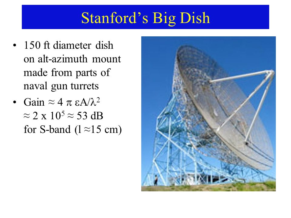 Stanford's Big Dish 150 ft diameter dish on alt-azimuth mount made from parts of naval gun turrets Gain ≈ 4   A/ 2 ≈ 2 x 10 5 ≈ 53 dB for S-band (l ≈15 cm)