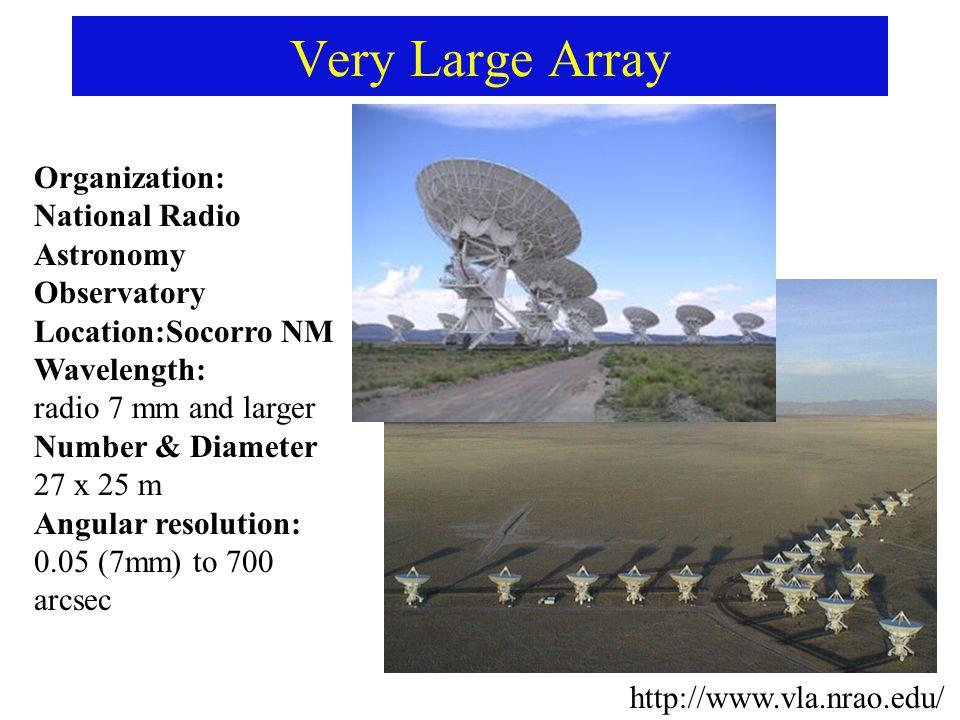Very Large Array http://www.vla.nrao.edu/ Organization: National Radio Astronomy Observatory Location:Socorro NM Wavelength: radio 7 mm and larger Number & Diameter 27 x 25 m Angular resolution: 0.05 (7mm) to 700 arcsec