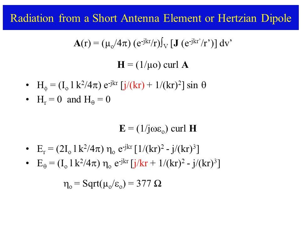 Radiation from a Short Antenna Element or Hertzian Dipole A(r) = (µ o /4  ) (e -jkr /r)∫ V [J (e -jkr' /r')] dv' H = (1/µo) curl A H  = (I o l k 2 /4  ) e -jkr [j/(kr) + 1/(kr) 2 ] sin  H r = 0 and H  = 0 E = (1/j  o ) curl H E r = (2I o l k 2 /4  )  o e -jkr [1/(kr) 2 - j/(kr) 3 ] E  = (I o l k 2 /4  )  o e -jkr [j/kr + 1/(kr) 2 - j/(kr) 3 ]  o = Sqrt(µ o /  o ) = 377 Ω