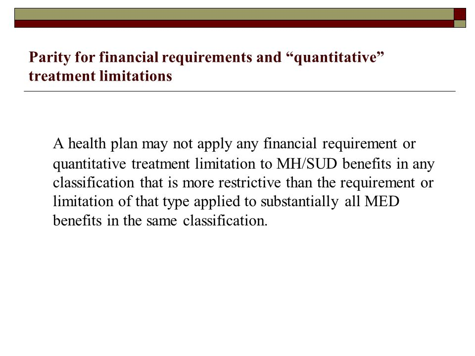 Parity for financial requirements and quantitative treatment limitations A health plan may not apply any financial requirement or quantitative treatment limitation to MH/SUD benefits in any classification that is more restrictive than the requirement or limitation of that type applied to substantially all MED benefits in the same classification.