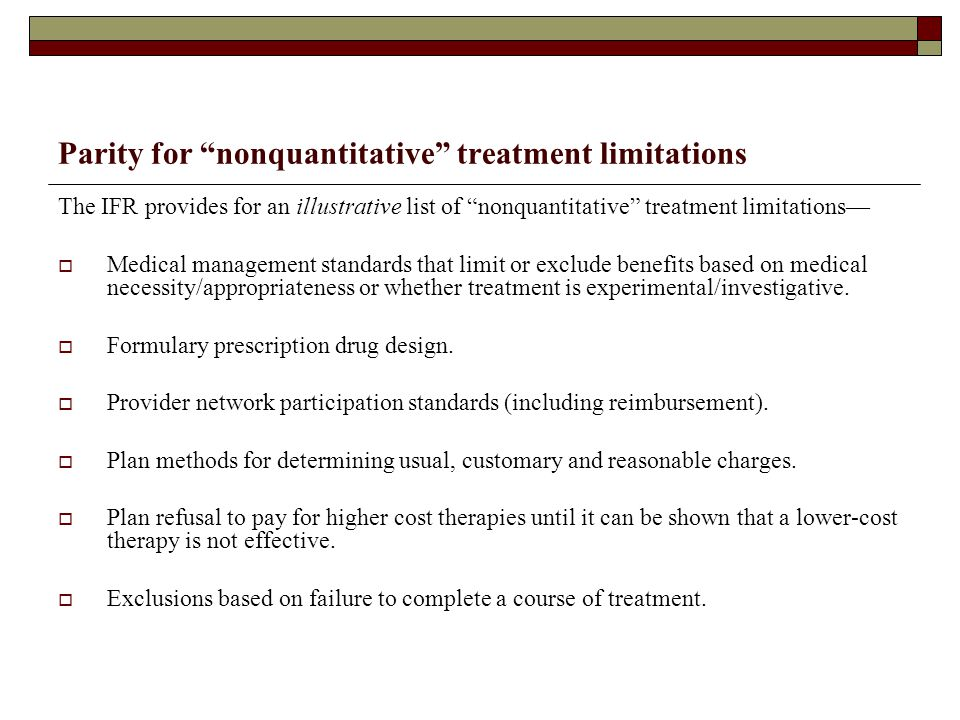 Parity for nonquantitative treatment limitations The IFR provides for an illustrative list of nonquantitative treatment limitations—  Medical management standards that limit or exclude benefits based on medical necessity/appropriateness or whether treatment is experimental/investigative.