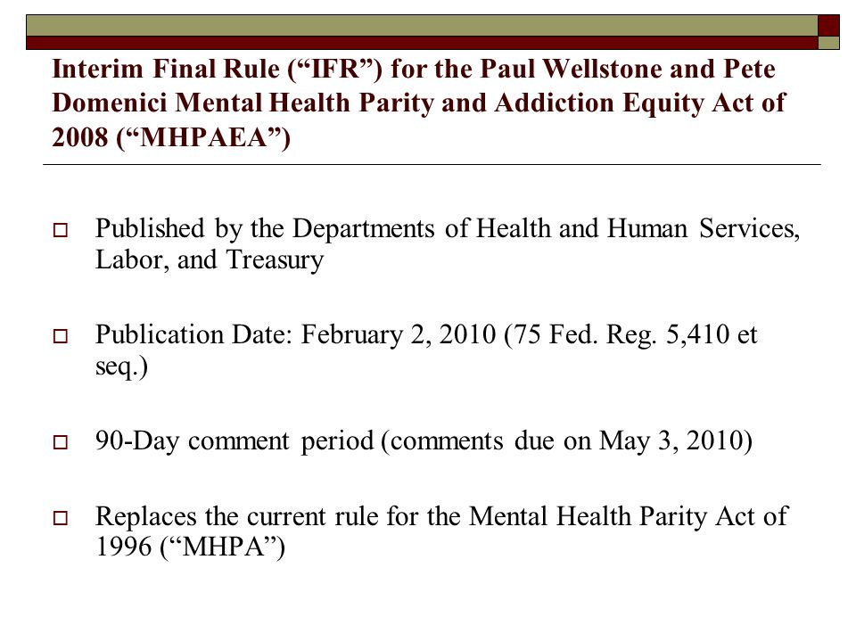Interim Final Rule ( IFR ) for the Paul Wellstone and Pete Domenici Mental Health Parity and Addiction Equity Act of 2008 ( MHPAEA )  Published by the Departments of Health and Human Services, Labor, and Treasury  Publication Date: February 2, 2010 (75 Fed.