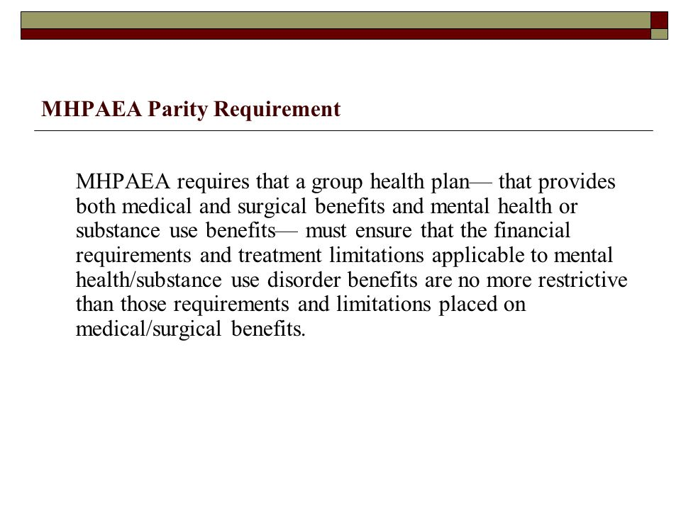MHPAEA Parity Requirement MHPAEA requires that a group health plan— that provides both medical and surgical benefits and mental health or substance use benefits— must ensure that the financial requirements and treatment limitations applicable to mental health/substance use disorder benefits are no more restrictive than those requirements and limitations placed on medical/surgical benefits.