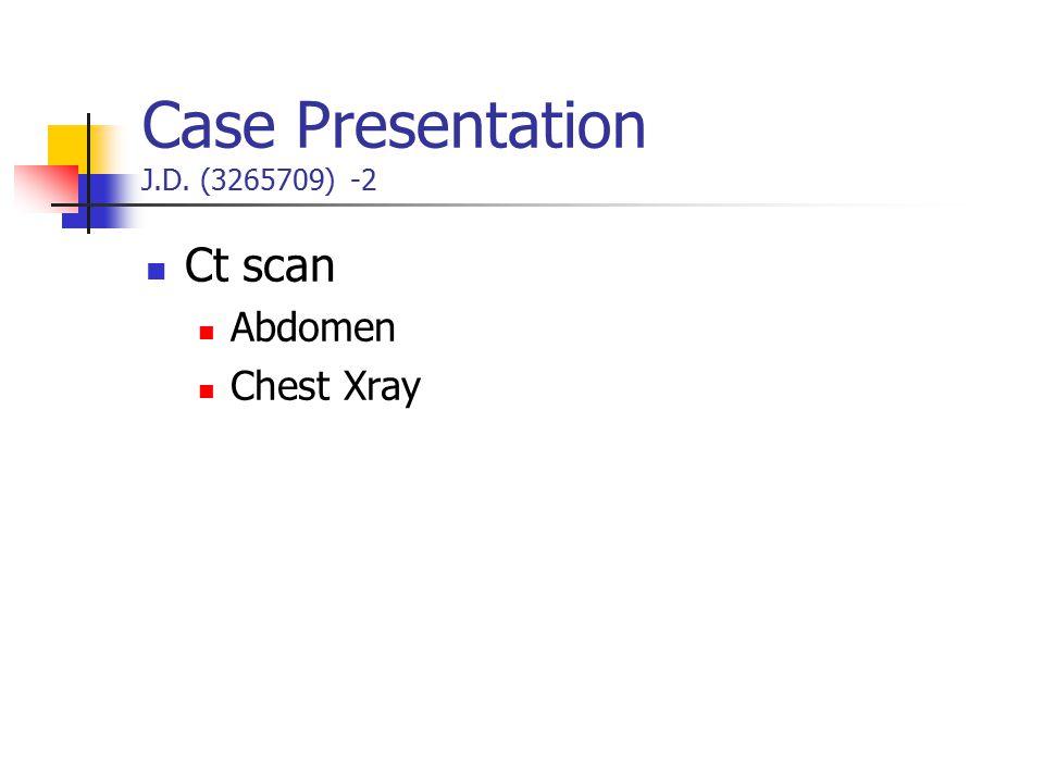 Case Presentation J.D. (3265709) -2 Ct scan Abdomen Chest Xray