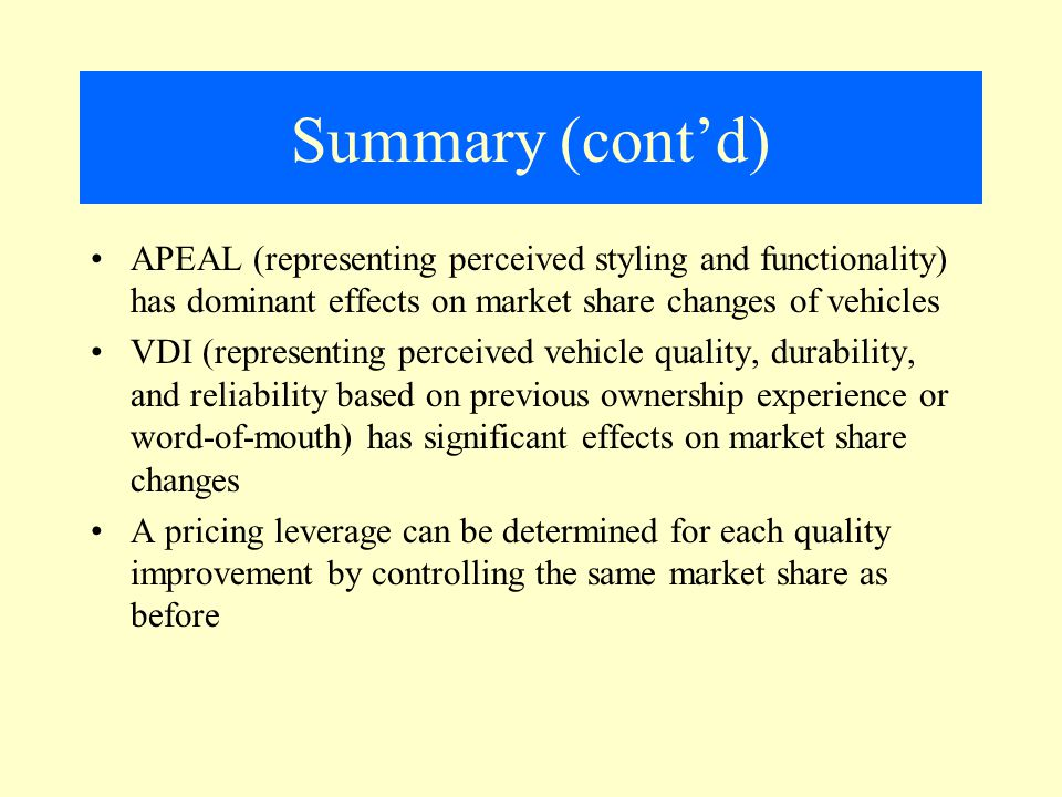 Summary (cont'd) APEAL (representing perceived styling and functionality) has dominant effects on market share changes of vehicles VDI (representing perceived vehicle quality, durability, and reliability based on previous ownership experience or word-of-mouth) has significant effects on market share changes A pricing leverage can be determined for each quality improvement by controlling the same market share as before