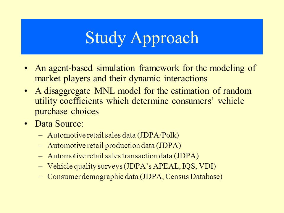 Study Approach An agent-based simulation framework for the modeling of market players and their dynamic interactions A disaggregate MNL model for the estimation of random utility coefficients which determine consumers' vehicle purchase choices Data Source: –Automotive retail sales data (JDPA/Polk) –Automotive retail production data (JDPA) –Automotive retail sales transaction data (JDPA) –Vehicle quality surveys (JDPA's APEAL, IQS, VDI) –Consumer demographic data (JDPA, Census Database)