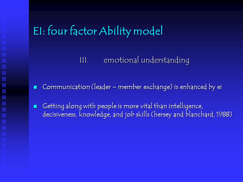 EI: four factor Ability model III.emotional understanding Communication (leader – member exchange) is enhanced by ei Communication (leader – member exchange) is enhanced by ei Getting along with people is more vital than intelligence, decisiveness, knowledge, and job skills (hersey and blanchard, 1988) Getting along with people is more vital than intelligence, decisiveness, knowledge, and job skills (hersey and blanchard, 1988)