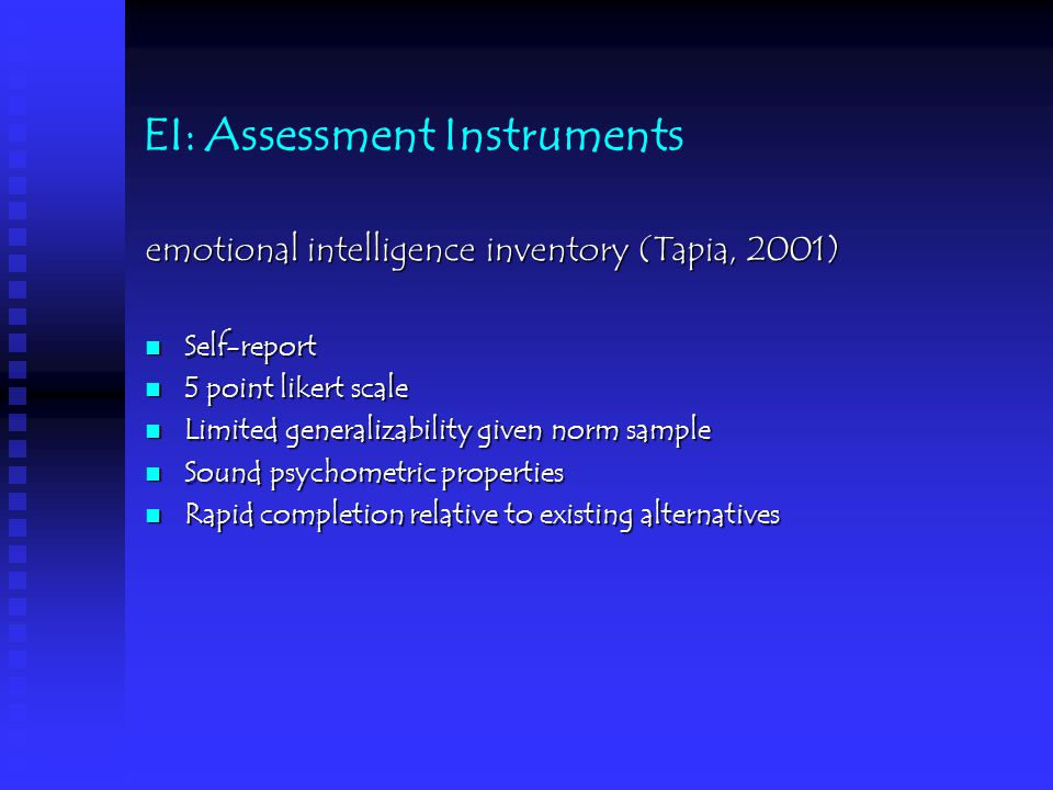 EI: Assessment Instruments emotional intelligence inventory (Tapia, 2001) Self-report Self-report 5 point likert scale 5 point likert scale Limited generalizability given norm sample Limited generalizability given norm sample Sound psychometric properties Sound psychometric properties Rapid completion relative to existing alternatives Rapid completion relative to existing alternatives
