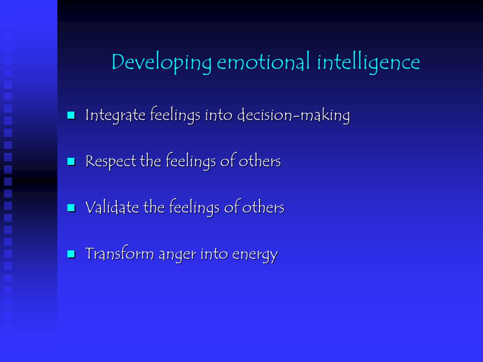 Developing emotional intelligence Integrate feelings into decision-making Integrate feelings into decision-making Respect the feelings of others Respect the feelings of others Validate the feelings of others Validate the feelings of others Transform anger into energy Transform anger into energy