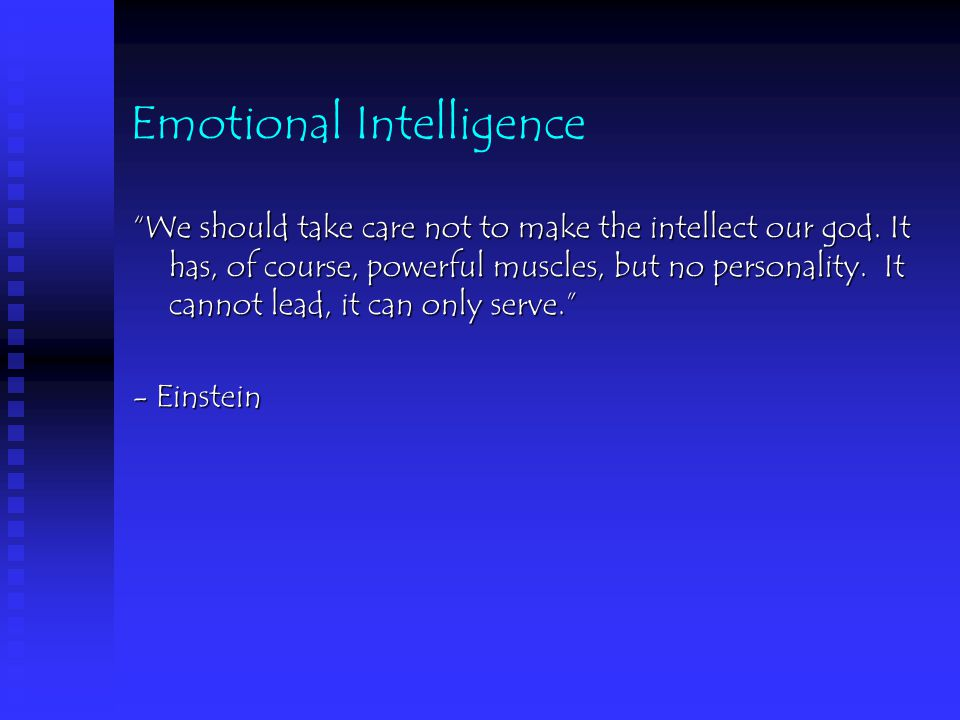 Emotional Intelligence We should take care not to make the intellect our god.