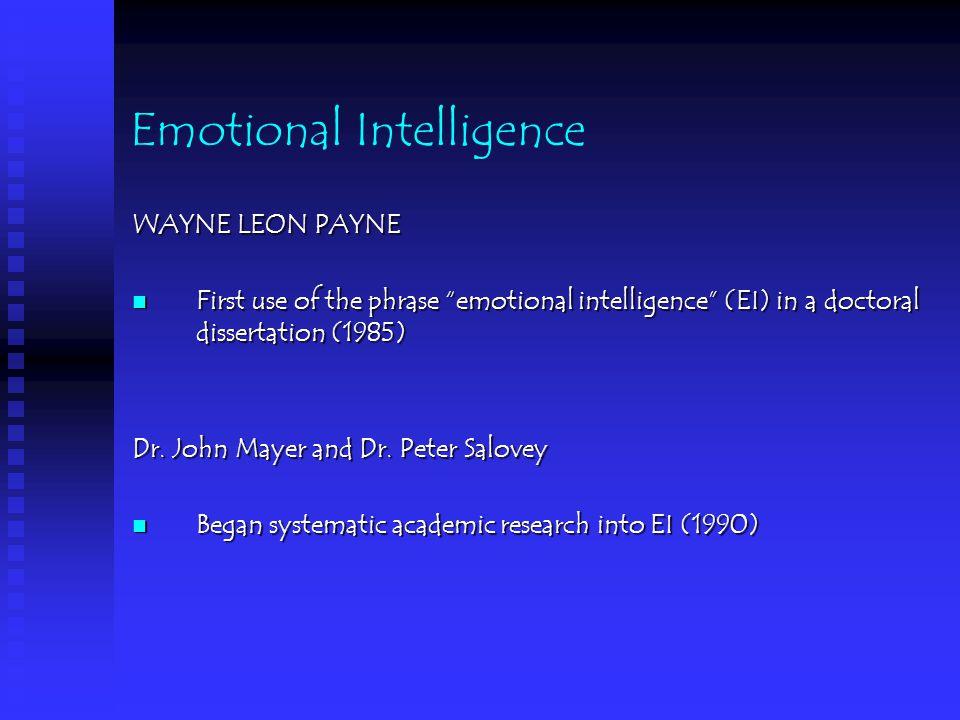 Emotional Intelligence WAYNE LEON PAYNE First use of the phrase emotional intelligence (EI) in a doctoral dissertation (1985) First use of the phrase emotional intelligence (EI) in a doctoral dissertation (1985) Dr.