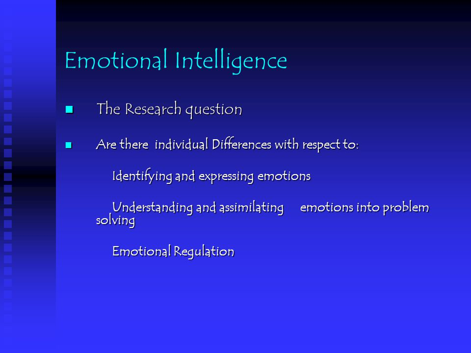Emotional Intelligence The Research question The Research question Are there individual Differences with respect to: Are there individual Differences with respect to: Identifying and expressing emotions Understanding and assimilating emotions into problem solving Emotional Regulation