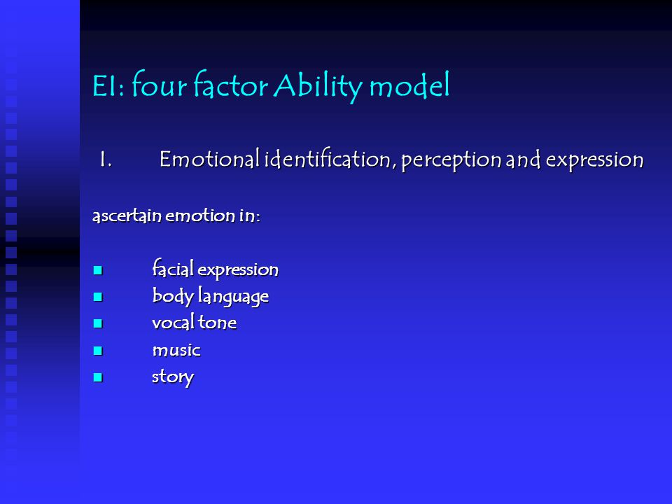 EI: four factor Ability model I.Emotional identification, perception and expression Self-awareness: ability to Identify and express the emotion of an individual or a group Example: High performing Manager: self-evaluation is consistent with Staff evaluation Low performing manager: self-evaluation is inconsistent with staff evaluation