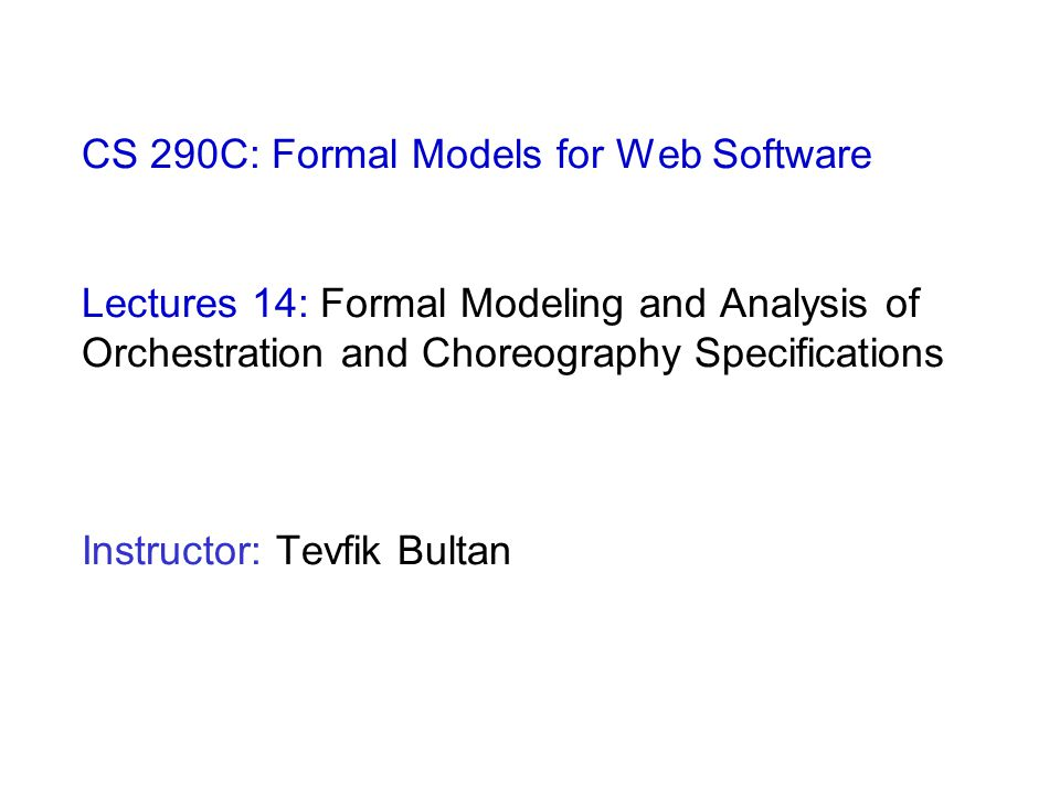 CS 290C: Formal Models for Web Software Lectures 14: Formal Modeling and Analysis of Orchestration and Choreography Specifications Instructor: Tevfik
