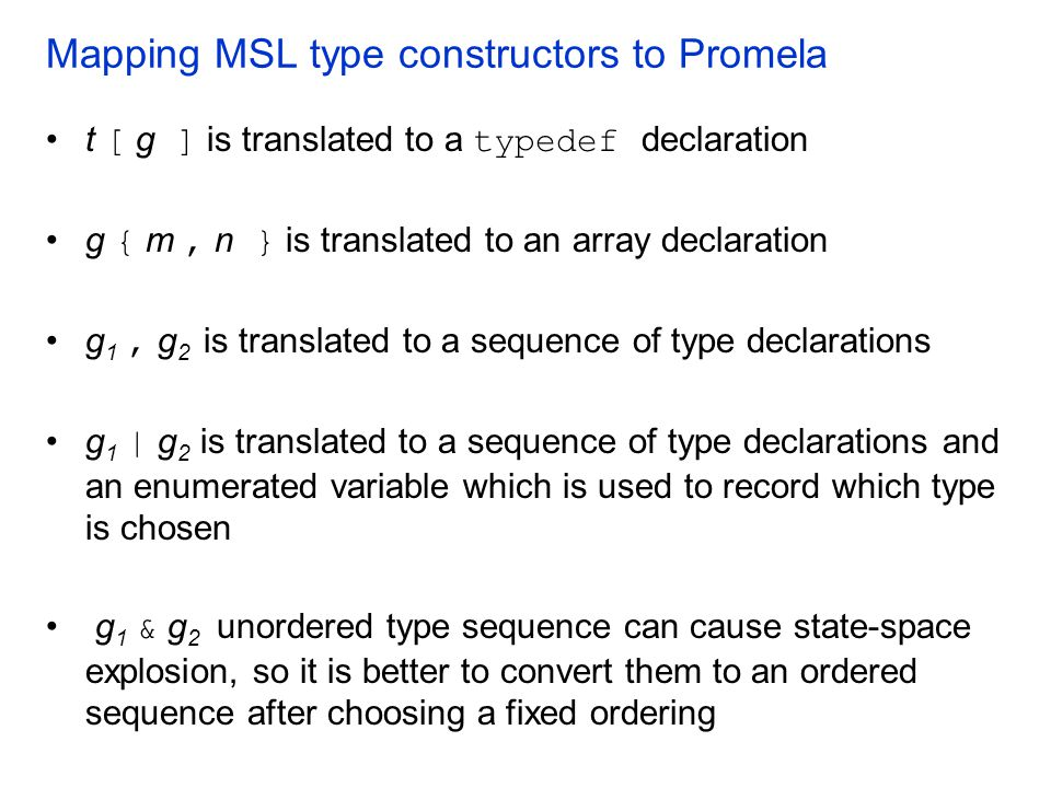Mapping MSL type constructors to Promela t [ g ] is translated to a typedef declaration g { m, n } is translated to an array declaration g 1, g 2 is t