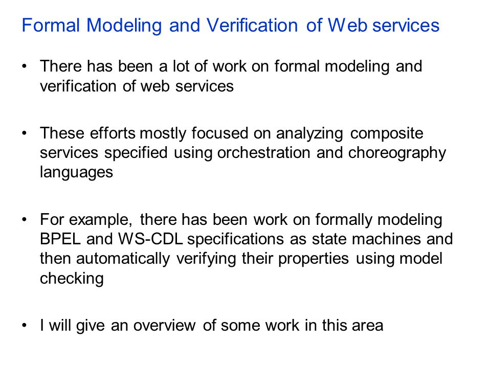 Formal Modeling and Verification of Web services There has been a lot of work on formal modeling and verification of web services These efforts mostly