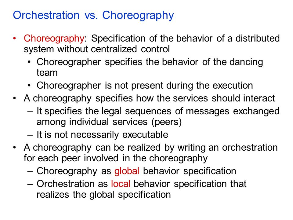 Orchestration vs. Choreography Choreography: Specification of the behavior of a distributed system without centralized control Choreographer specifies
