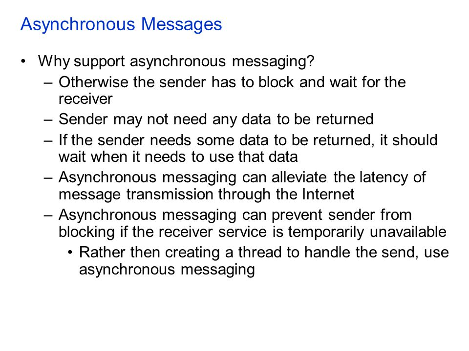 Asynchronous Messages Why support asynchronous messaging? –Otherwise the sender has to block and wait for the receiver –Sender may not need any data t