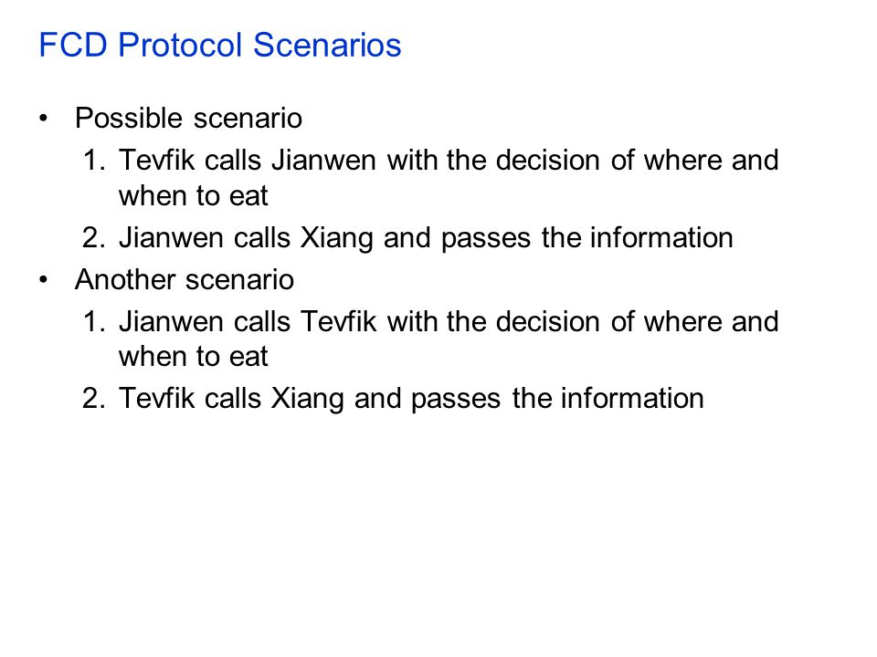 FCD Protocol Scenarios Possible scenario 1.Tevfik calls Jianwen with the decision of where and when to eat 2.Jianwen calls Xiang and passes the inform
