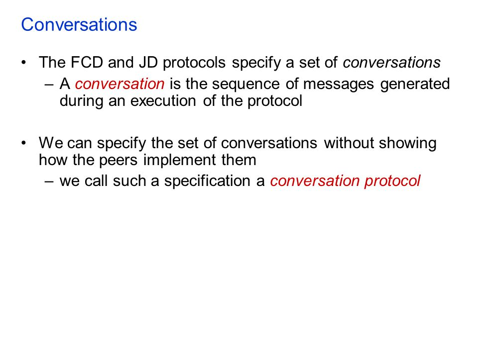 Conversations The FCD and JD protocols specify a set of conversations –A conversation is the sequence of messages generated during an execution of the