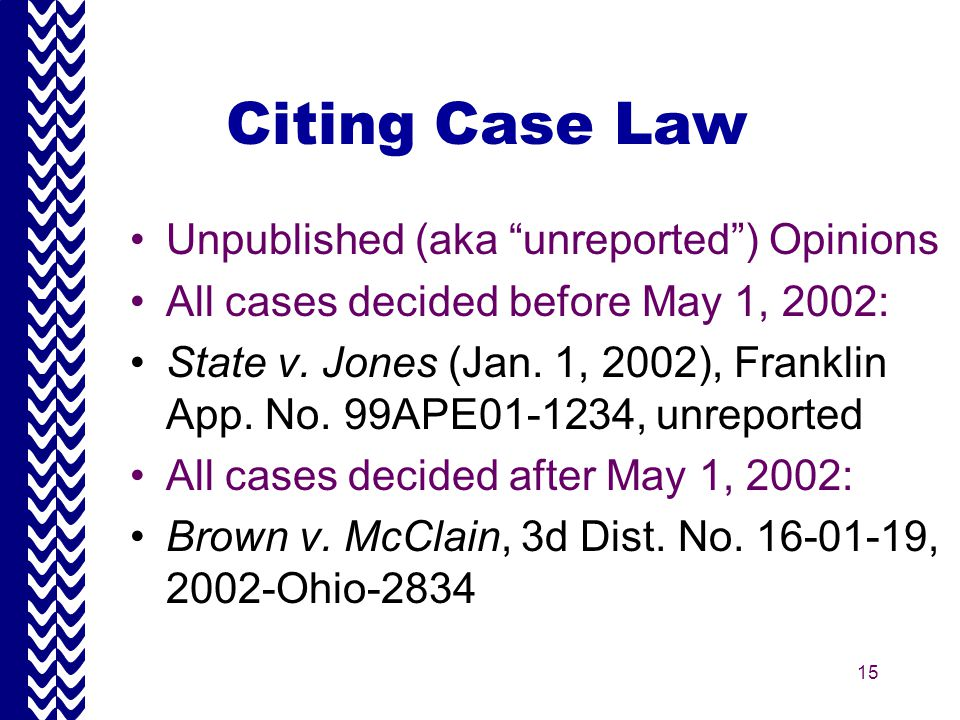 15 Citing Case Law Unpublished (aka unreported ) Opinions All cases decided before May 1, 2002: State v.