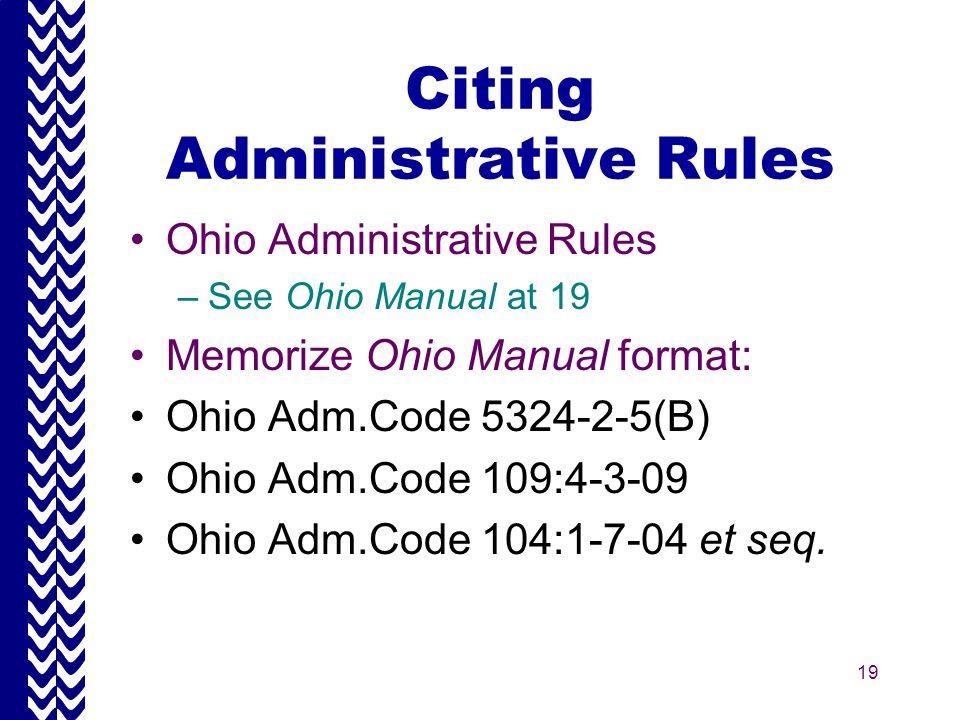 19 Citing Administrative Rules Ohio Administrative Rules –See Ohio Manual at 19 Memorize Ohio Manual format: Ohio Adm.Code 5324-2-5(B) Ohio Adm.Code 109:4-3-09 Ohio Adm.Code 104:1-7-04 et seq.