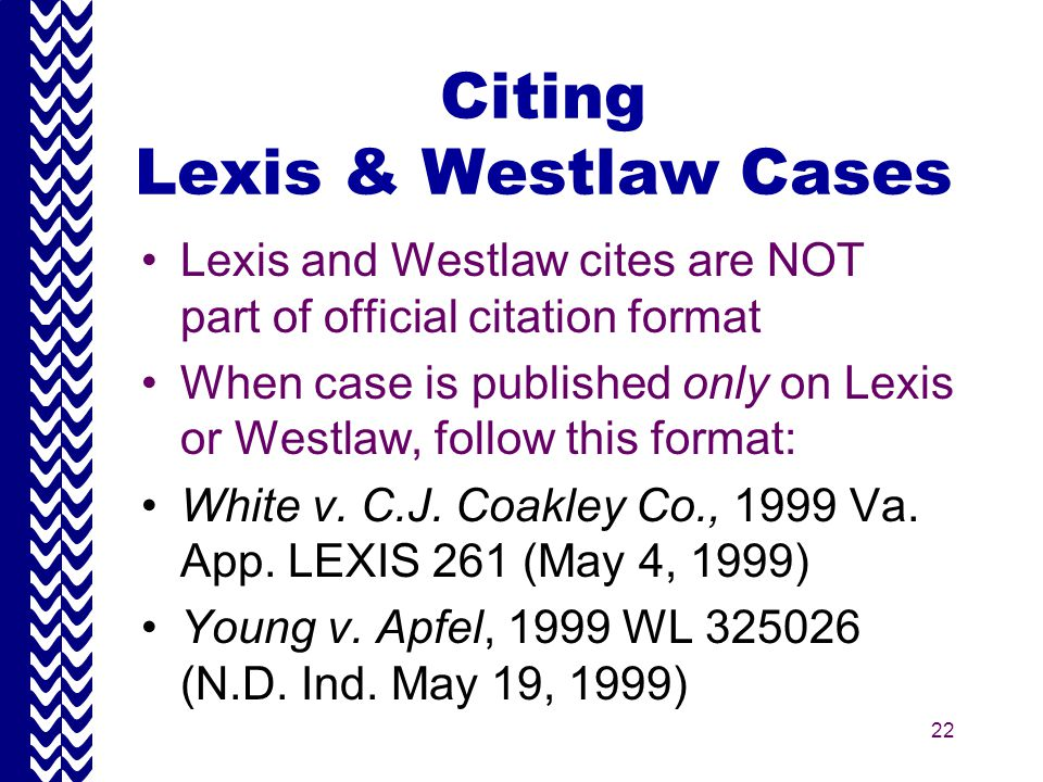 22 Citing Lexis & Westlaw Cases Lexis and Westlaw cites are NOT part of official citation format When case is published only on Lexis or Westlaw, follow this format: White v.