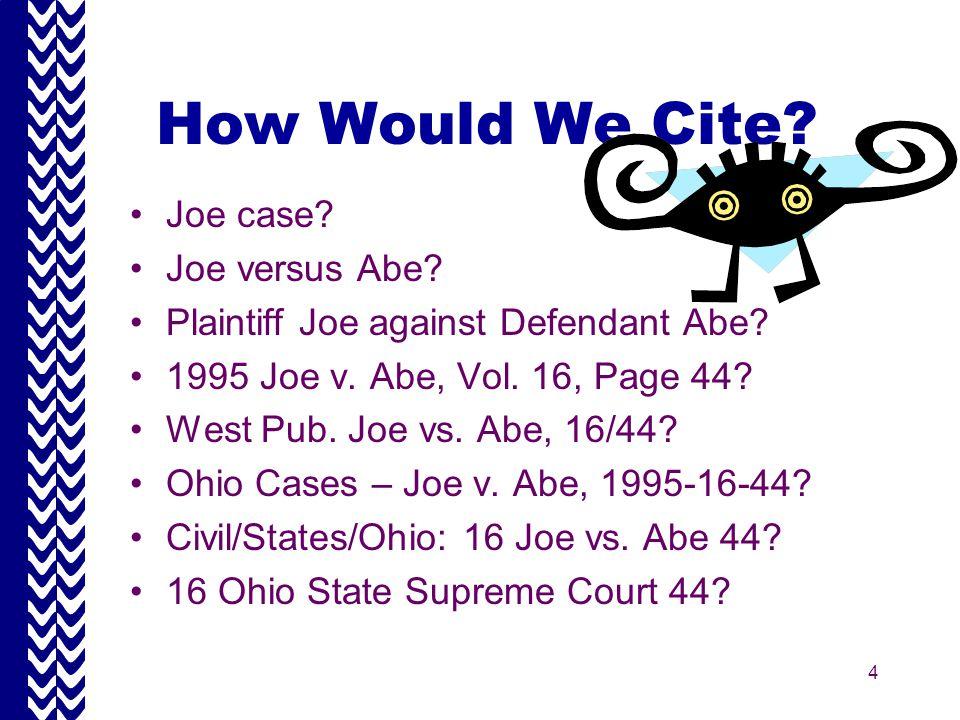 4 How Would We Cite. Joe case. Joe versus Abe. Plaintiff Joe against Defendant Abe.
