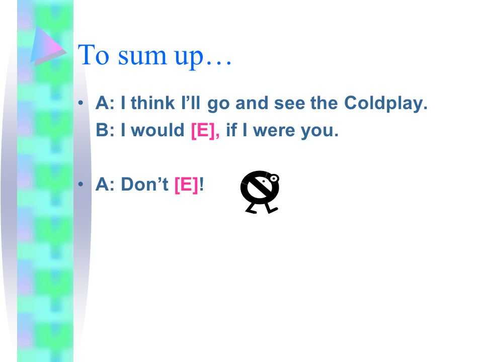 To sum up… A: I think I'll go and see the Coldplay. B: I would [E], if I were you. A: Don't [E]!