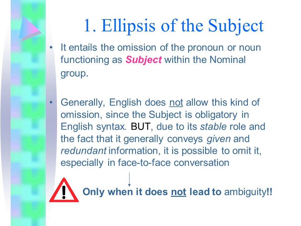 1. Ellipsis of the Subject It entails the omission of the pronoun or noun functioning as Subject within the Nominal group. Generally, English does not