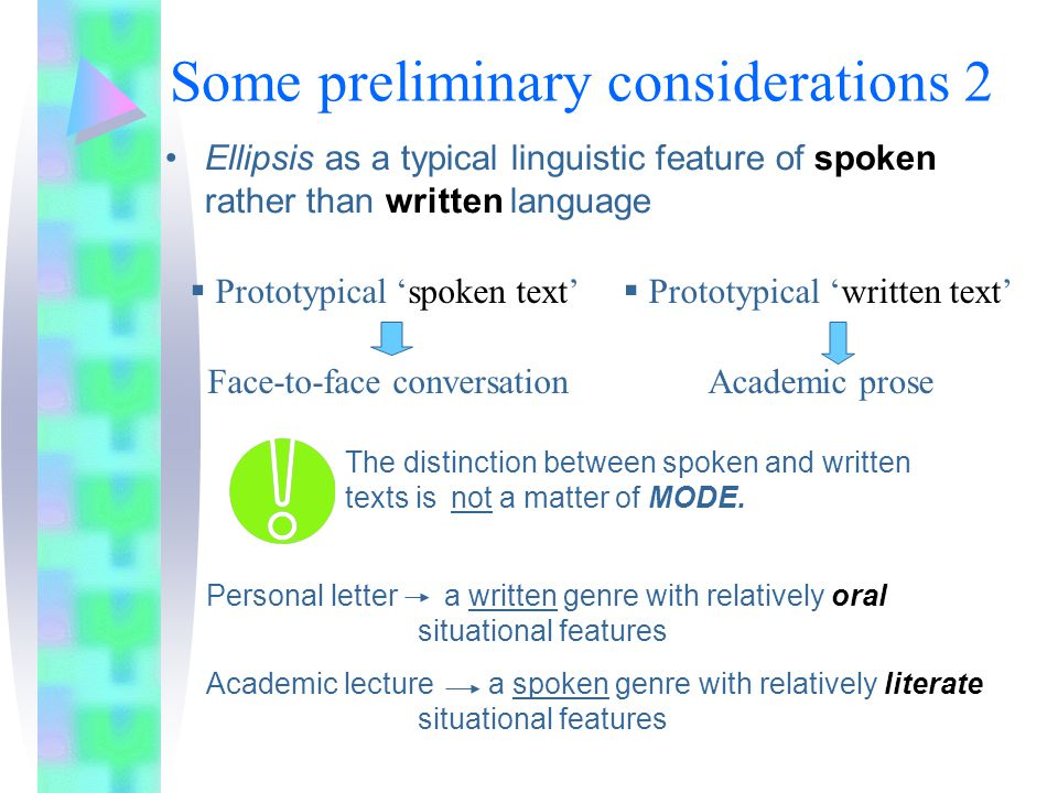 Some preliminary considerations 2 Ellipsis as a typical linguistic feature of spoken rather than written language  Prototypical 'spoken text' Face-to-face conversation  Prototypical 'written text' Academic prose The distinction between spoken and written texts is not a matter of MODE.