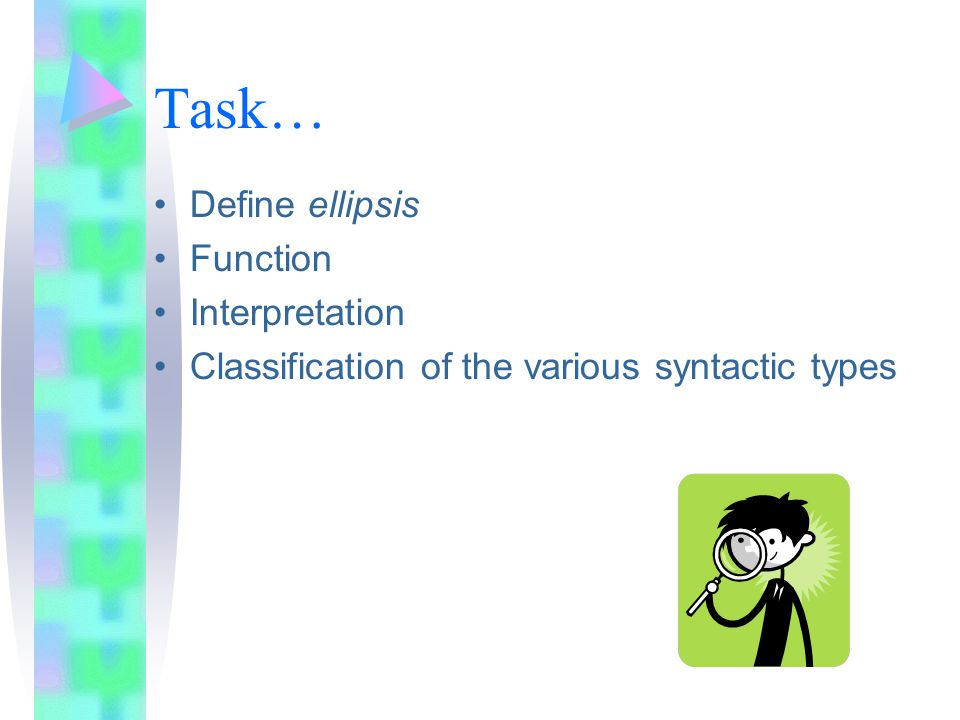 4.Ellipsis of Subj. + Lexical Verb It entails the omission of the Subject and Lexical Verb.