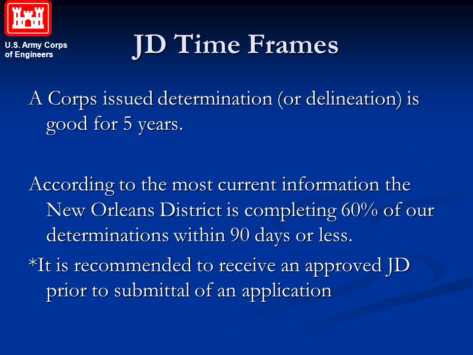 U.S. Army Corps of Engineers JD Time Frames A Corps issued determination (or delineation) is good for 5 years. According to the most current informati