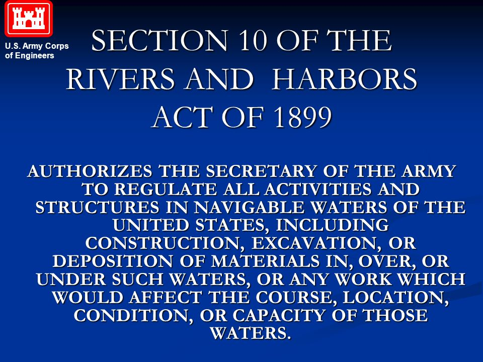 U.S. Army Corps of Engineers SECTION 10 OF THE RIVERS AND HARBORS ACT OF 1899 AUTHORIZES THE SECRETARY OF THE ARMY TO REGULATE ALL ACTIVITIES AND STRU