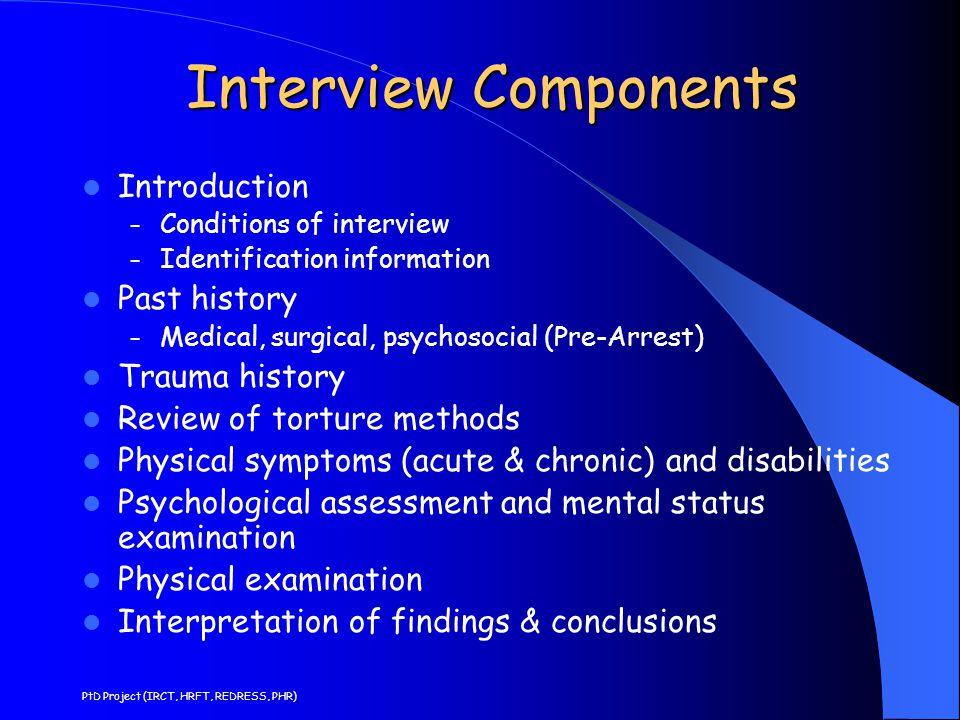 Interview Components Interview Components Introduction – Conditions of interview – Identification information Past history – Medical, surgical, psychosocial (Pre-Arrest) Trauma history Review of torture methods Physical symptoms (acute & chronic) and disabilities Psychological assessment and mental status examination Physical examination Interpretation of findings & conclusions PtD Project (IRCT, HRFT, REDRESS, PHR)