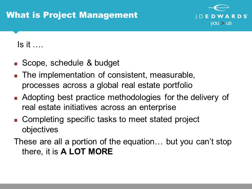 What is Project Management Scope, schedule & budget The implementation of consistent, measurable, processes across a global real estate portfolio Adop