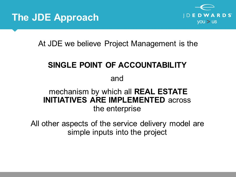 The JDE Approach At JDE we believe Project Management is the SINGLE POINT OF ACCOUNTABILITY and mechanism by which all REAL ESTATE INITIATIVES ARE IMPLEMENTED across the enterprise All other aspects of the service delivery model are simple inputs into the project