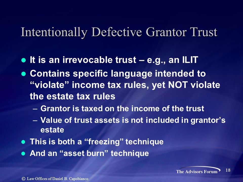 "It is an irrevocable trust – e.g., an ILIT Contains specific language intended to ""violate"" income tax rules, yet NOT violate the estate tax rules –Gr"