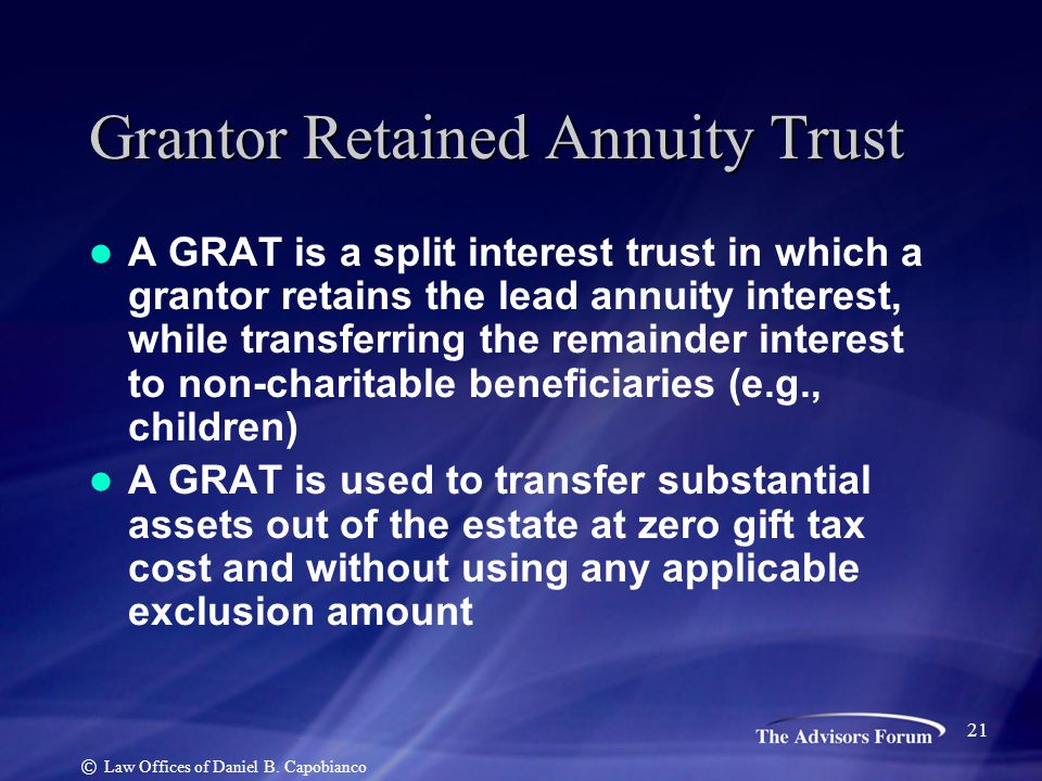 Grantor Retained Annuity Trust A GRAT is a split interest trust in which a grantor retains the lead annuity interest, while transferring the remainder