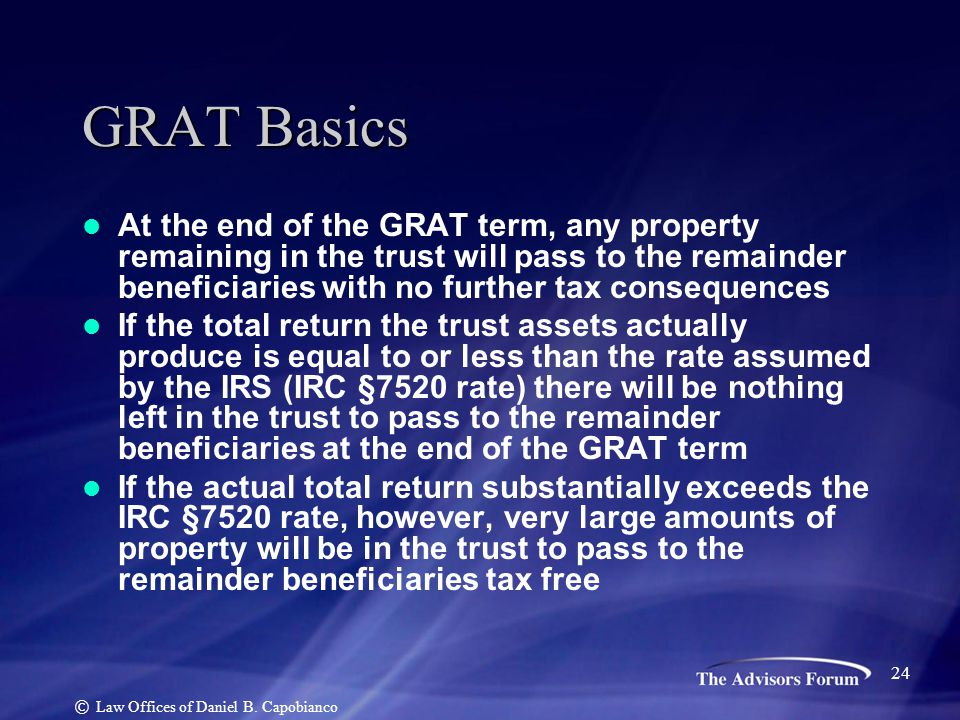 GRAT Basics At the end of the GRAT term, any property remaining in the trust will pass to the remainder beneficiaries with no further tax consequences