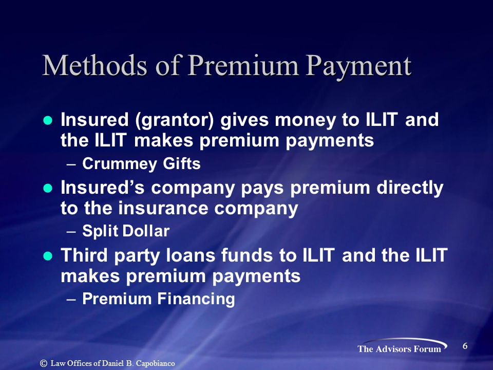 Methods of Premium Payment Insured (grantor) gives money to ILIT and the ILIT makes premium payments –Crummey Gifts Insured's company pays premium dir