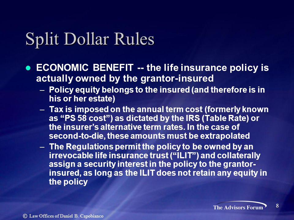 Split Dollar Rules ECONOMIC BENEFIT -- the life insurance policy is actually owned by the grantor-insured –Policy equity belongs to the insured (and t