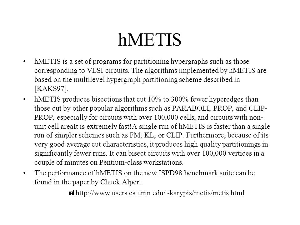 hMETIS hMETIS is a set of programs for partitioning hypergraphs such as those corresponding to VLSI circuits.