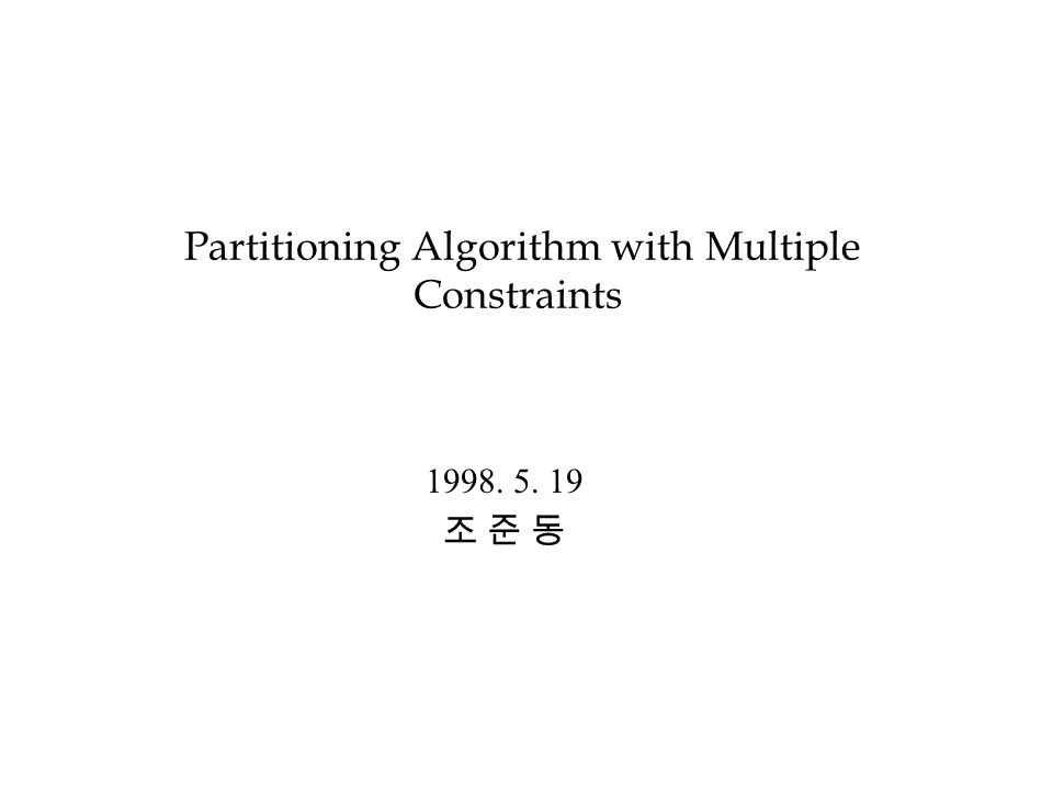 Partitioning Algorithm with Multiple Constraints 1998. 5. 19 조 준 동