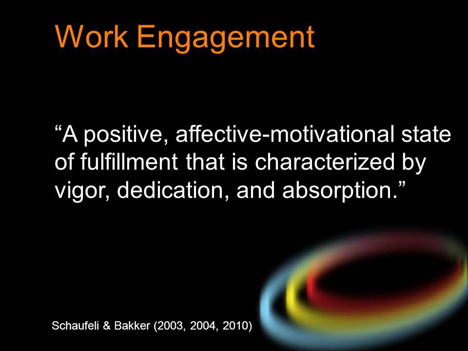 "Schaufeli & Bakker (2003, 2004, 2010) Work Engagement ""A positive, affective-motivational state of fulfillment that is characterized by vigor, dedicat"