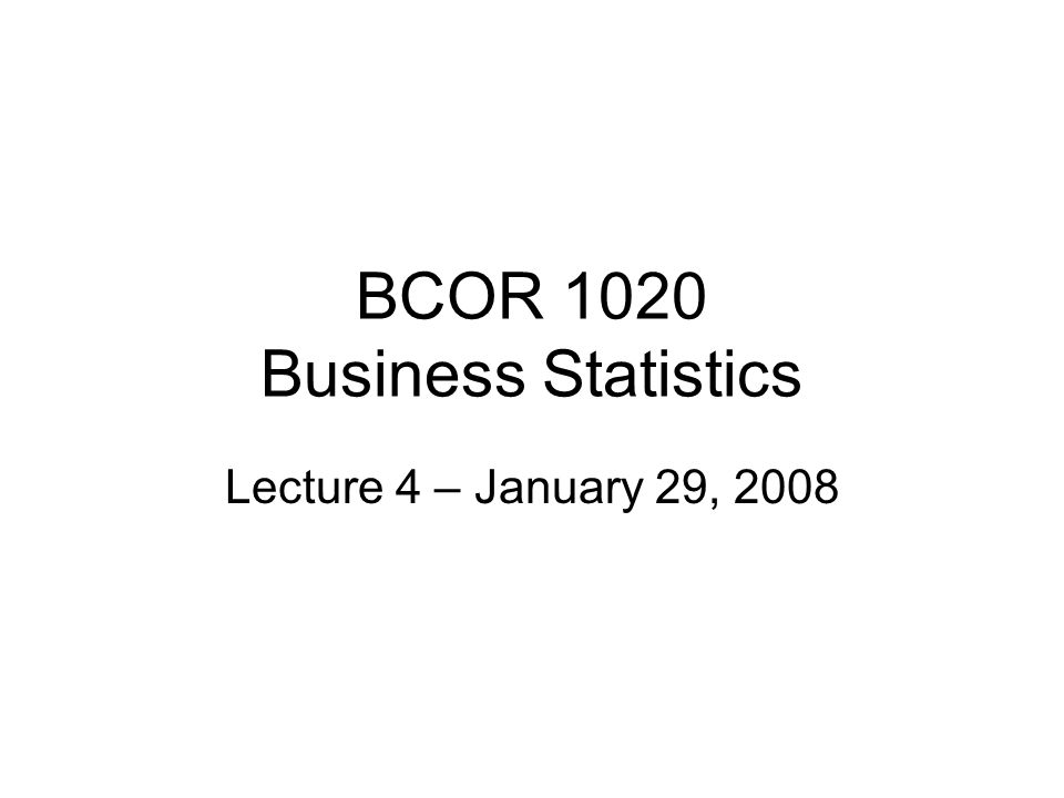 BCOR 1020 Business Statistics Lecture 4 – January 29, 2008