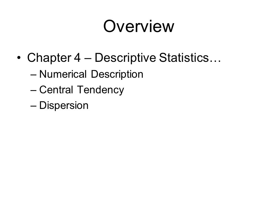 Overview Chapter 4 – Descriptive Statistics… –Numerical Description –Central Tendency –Dispersion
