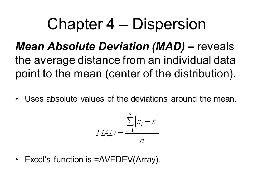Chapter 4 – Dispersion Mean Absolute Deviation (MAD) – reveals the average distance from an individual data point to the mean (center of the distribution).