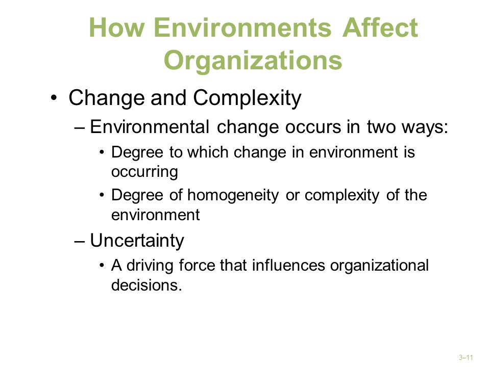 3–11 How Environments Affect Organizations Change and Complexity –Environmental change occurs in two ways: Degree to which change in environment is oc